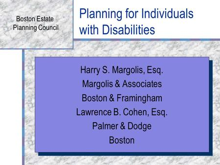 Planning for Individuals with Disabilities Boston Estate Planning Council Harry S. Margolis, Esq. Margolis & Associates Boston & Framingham Lawrence B.
