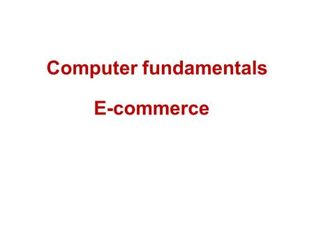 Computer fundamentals E-commerce. Introduction The buying and selling of products and services by businesses and consumers through an electronic medium,