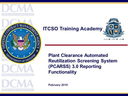 ITCSO Training Academy Plant Clearance Automated Reutilization Screening System (PCARSS) 3.0 Reporting Functionality February 2010.