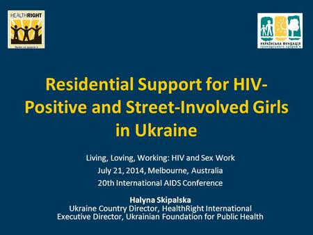 Residential Support for HIV- Positive and Street-Involved Girls in Ukraine Living, Loving, Working: HIV and Sex Work July 21, 2014, Melbourne, Australia.