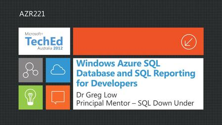 Windows Azure SQL Database and SQL Reporting for Developers Dr Greg Low Principal Mentor – SQL Down Under AZR221.