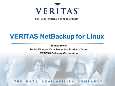 VERITAS NetBackup for Linux John Maxwell Senior Director, Data Protection Products Group VERITAS Software Corporation.