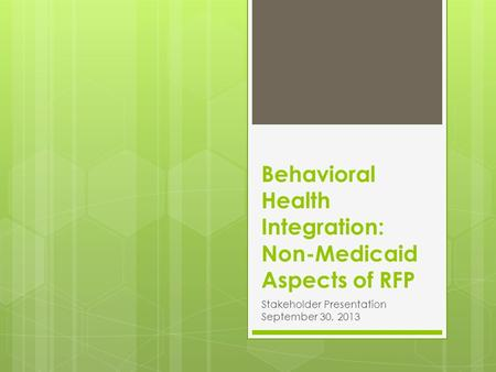 Behavioral Health Integration: Non-Medicaid Aspects of RFP Stakeholder Presentation September 30, 2013.