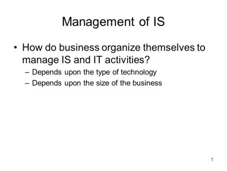 1 Management of IS How do business organize themselves to manage IS and IT activities? –Depends upon the type of technology –Depends upon the size of the.