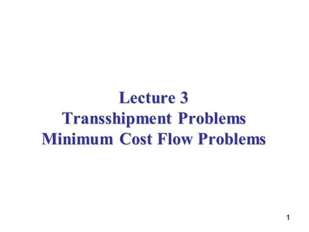 1 Lecture 3 Transshipment Problems Minimum Cost Flow Problems.