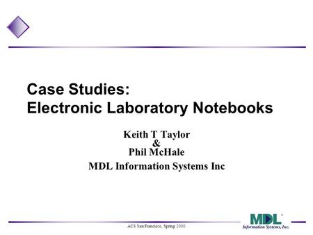 ACS San Francisco, Spring 2000 Case Studies: Electronic Laboratory Notebooks Keith T Taylor & Phil McHale MDL Information Systems Inc.