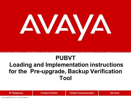 Copyright© 2003 Avaya Inc. All rights reserved PUBVT Loading and Implementation instructions for the Pre-upgrade, Backup Verification Tool.