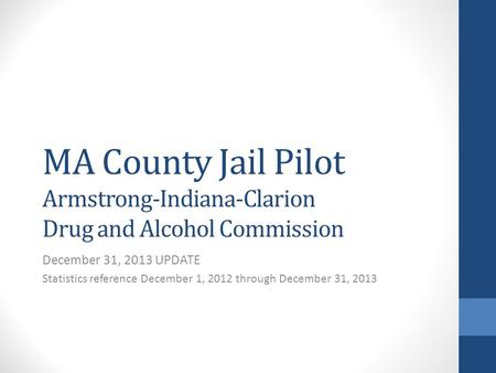 MA County Jail Pilot Armstrong-Indiana-Clarion Drug and Alcohol Commission December 31, 2013 UPDATE Statistics reference December 1, 2012 through December.