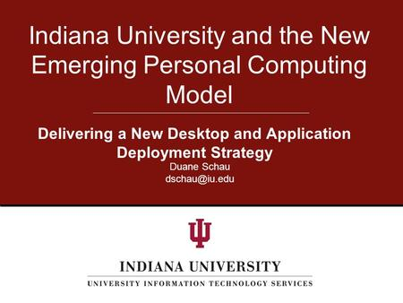 Delivering a New Desktop and Application Deployment Strategy Indiana University and the New Emerging Personal Computing Model Duane Schau