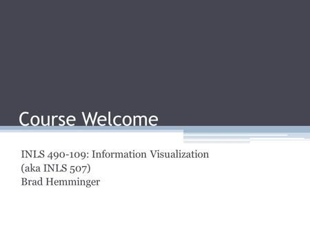 Course Welcome INLS 490-109: Information Visualization (aka INLS 507) Brad Hemminger.