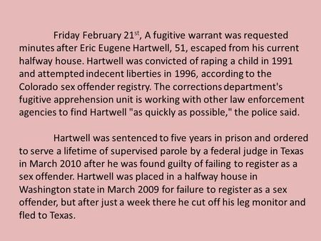 Friday February 21 st, A fugitive warrant was requested minutes after Eric Eugene Hartwell, 51, escaped from his current halfway house. Hartwell was convicted.