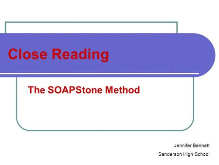 Close Reading The SOAPStone Method Jennifer Bennett Sanderson High School.