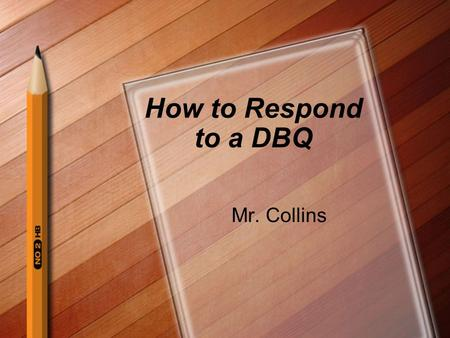 How to Respond to a DBQ Mr. Collins. Read the Prompt Circle instruction words(usually verbs) Underline Key terms that you will need to understand in order.