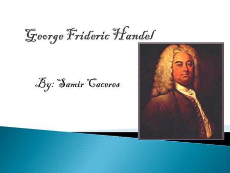By: Samir Caceres. George Friederich Händel was born in 1685, a vintage year indeed for baroque composers, in Halle on the Saale river in Thuringia, Germany.
