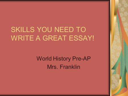 SKILLS YOU NEED TO WRITE A GREAT ESSAY! World History Pre-AP Mrs. Franklin.