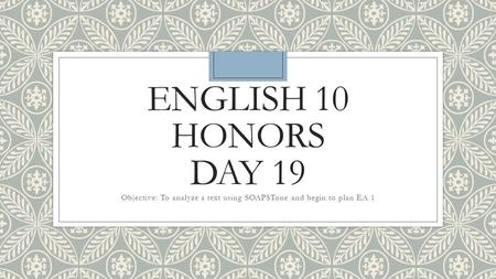 ENGLISH 10 HONORS DAY 19 Objective: To analyze a text using SOAPSTone and begin to plan EA 1.