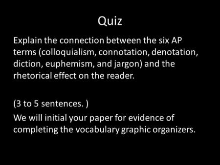 Quiz Explain the connection between the six AP terms (colloquialism, connotation, denotation, diction, euphemism, and jargon) and the rhetorical effect.