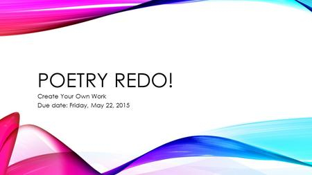 POETRY REDO! Create Your Own Work Due date: Friday, May 22, 2015.