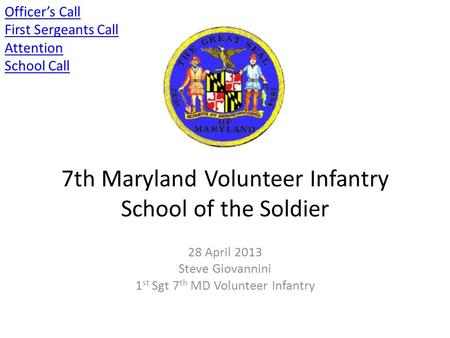 7th Maryland Volunteer Infantry School of the Soldier 28 April 2013 Steve Giovannini 1 st Sgt 7 th MD Volunteer Infantry Officer's Call First Sergeants.
