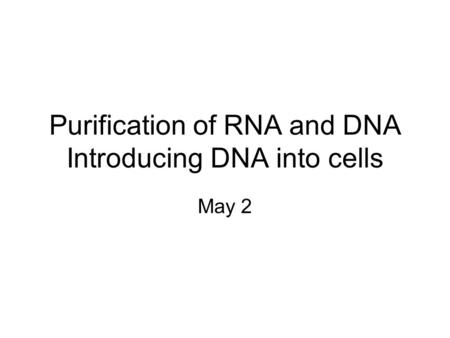 Purification of RNA and DNA Introducing DNA into cells May 2.