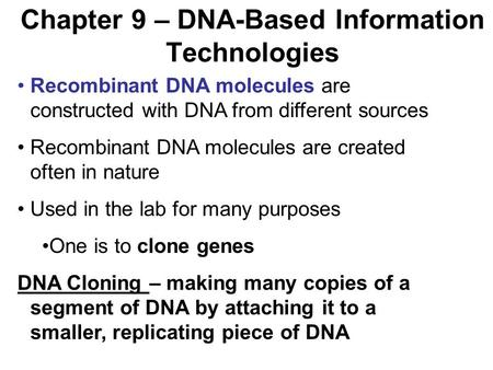 Chapter 9 – DNA-Based Information Technologies Recombinant DNA molecules are constructed with DNA from different sources Recombinant DNA molecules are.
