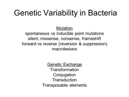 Genetic Variability in Bacteria Mutation spontaneous vs inducible point mutations silent, missense, nonsense, frameshift forward vs reverse (reversion.
