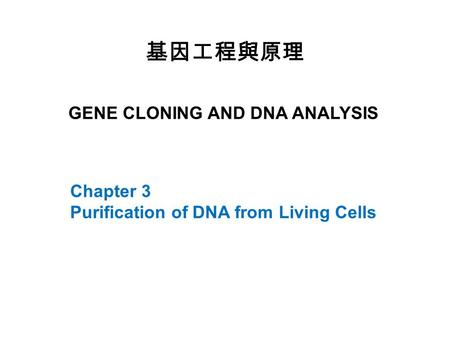 GENE CLONING AND DNA ANALYSIS 基因工程與原理 Chapter 3 Purification of DNA from Living Cells.