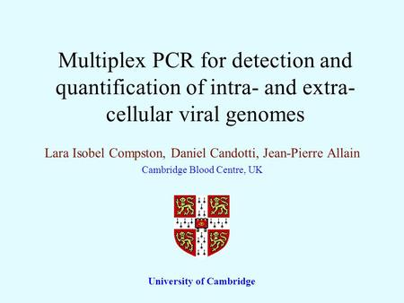 Multiplex PCR for detection and quantification of intra- and extra- cellular viral genomes Lara Isobel Compston, Daniel Candotti, Jean-Pierre Allain Cambridge.