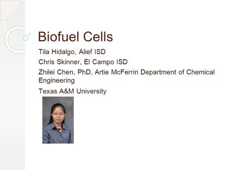 Biofuel Cells Tila Hidalgo, Alief ISD Chris Skinner, El Campo ISD Zhilei Chen, PhD, Artie McFerrin Department of Chemical Engineering Texas A&M University.