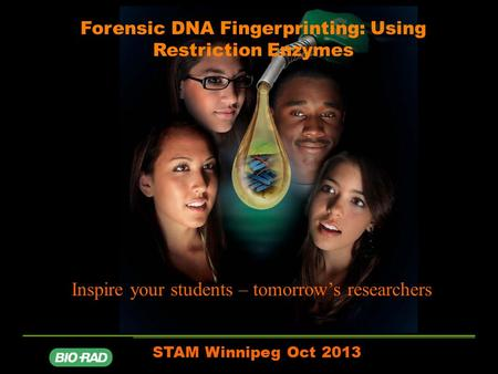 Forensic DNA Fingerprinting: Using Restriction Enzymes STAM Winnipeg Oct 2013 Inspire your students – tomorrow's researchers.