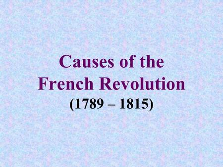 Causes of the French Revolution (1789 – 1815). I.The Old Regime A.Def. = system of feudalism that ruled France through a coalition of monarch, nobles,