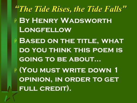 """ The Tide Rises, the Tide Falls "" H By Henry Wadsworth Longfellow H Based on the title, what do you think this poem is going to be about… H (You must."