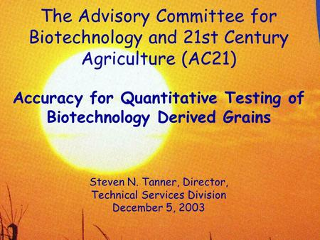 The Advisory Committee for Biotechnology and 21st Century Agriculture (AC21) Accuracy for Quantitative Testing of Biotechnology Derived Grains Steven N.