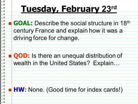 Tuesday, February 23 rd GOAL: Describe the social structure in 18 th century France and explain how it was a driving force for change. QOD: Is there an.