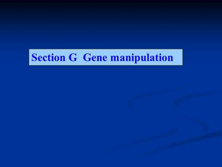 Section G Gene manipulation Content G1-DNA CLONING: AN OVERVIEW G2-PREPARATION OF PLASMID DNA G3-RESTRICTION ENZYMES AND ELECTROPHORESIS ELECTROPHORESIS.