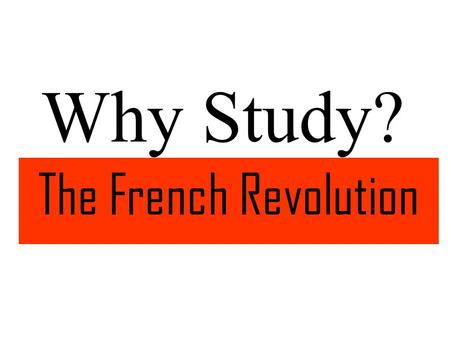 "Why Study? The French Revolution. Reason #1 ""Liberty, Equality, Fraternity,""The Enlightenment ideals expressed in the slogan of the French Revolution,"