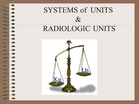 SYSTEMS of UNITS & RADIOLOGIC UNITS. SYSTEM OF UNITS SI MKS CGS BRITISH.