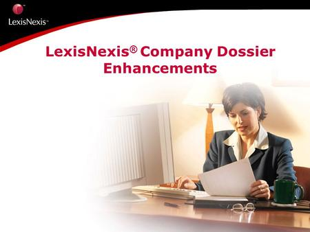 LexisNexis ® Company Dossier Enhancements.  37 million Companies  20 million U.S.  17 million International  70 sources in Company and Industry reports.