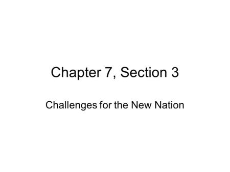 Chapter 7, Section 3 Challenges for the New Nation.