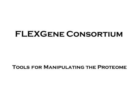 FLEXGene Consortium Tools for Manipulating the Proteome.
