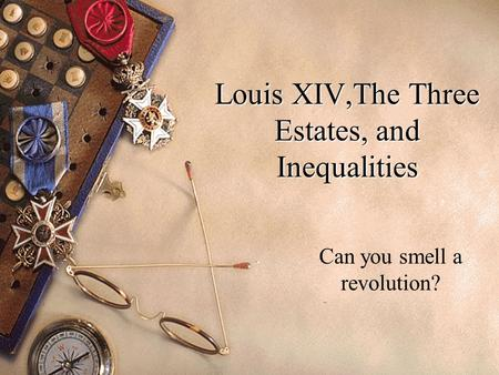 Louis XIV,The Three Estates, and Inequalities Can you smell a revolution?