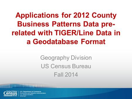 Applications for 2012 County Business Patterns Data pre- related with TIGER/Line Data in a Geodatabase Format Geography Division US Census Bureau Fall.