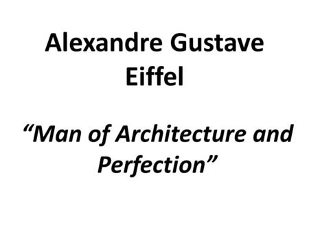 """Man of Architecture and Perfection"" Alexandre Gustave Eiffel."