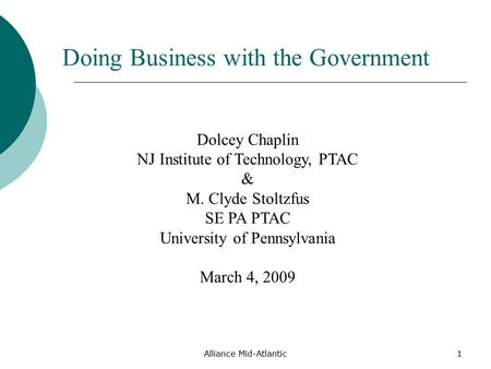 Alliance Mid-Atlantic1 Doing Business with the Government Dolcey Chaplin NJ Institute of Technology, PTAC & M. Clyde Stoltzfus SE PA PTAC University of.