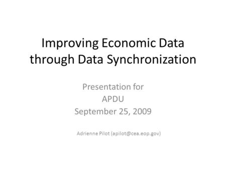 Improving Economic Data through Data Synchronization Presentation for APDU September 25, 2009 Adrienne Pilot
