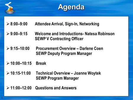 1 Agenda  8:00–9:00 Attendee Arrival, Sign-In, Networking  9:00–9:15 Welcome and Introductions- Natesa Robinson SEWP V Contracting Officer  9:15–10:00.