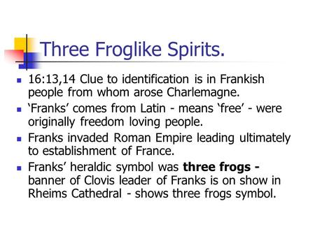 Three Froglike Spirits. 16:13,14 Clue to identification is in Frankish people from whom arose Charlemagne. 'Franks' comes from Latin - means 'free' - were.