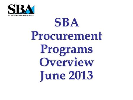 SBA Procurement Programs Overview June 2013 The statutory goals: –23% of all prime and subcontracts for small businesses (SB) –5% of prime and subcontracts.