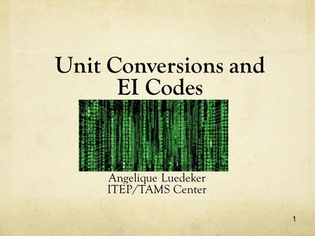 1 Unit Conversions and EI Codes Angelique Luedeker ITEP/TAMS Center.