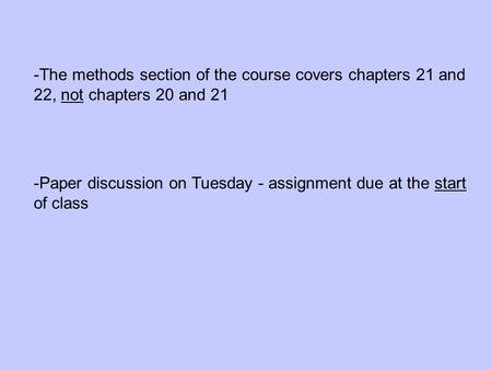 -The methods section of the course covers chapters 21 and 22, not chapters 20 and 21 -Paper discussion on Tuesday - assignment due at the start of class.